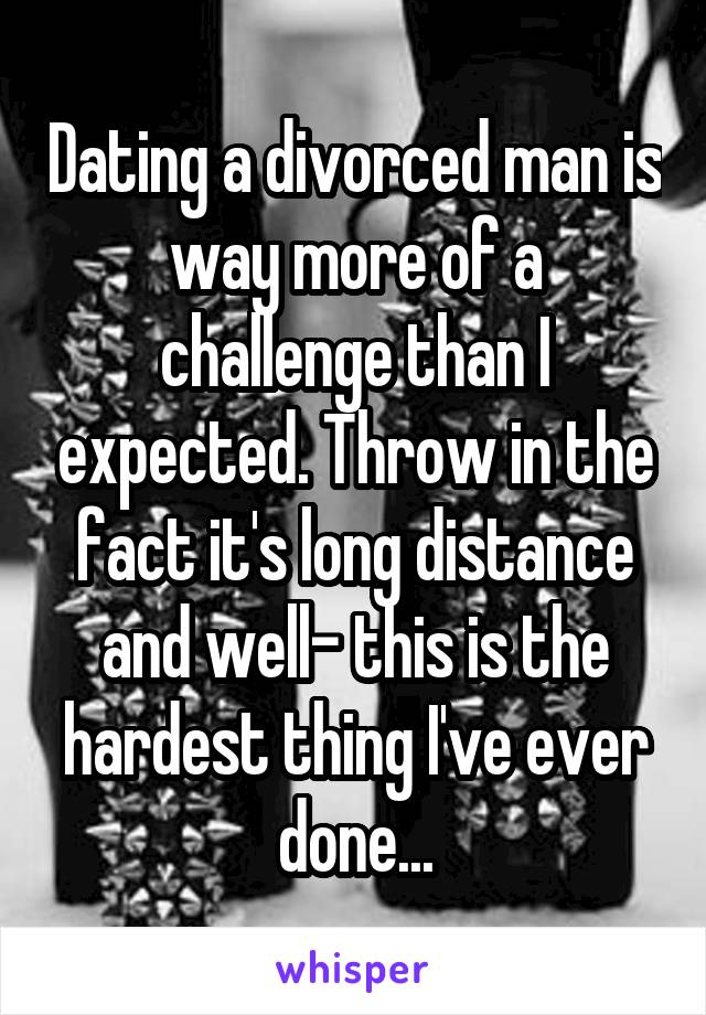 Dating a divorced man is way more of a challenge than I expected. Throw in the fact it's long distance and well- this is the hardest thing I've ever done...