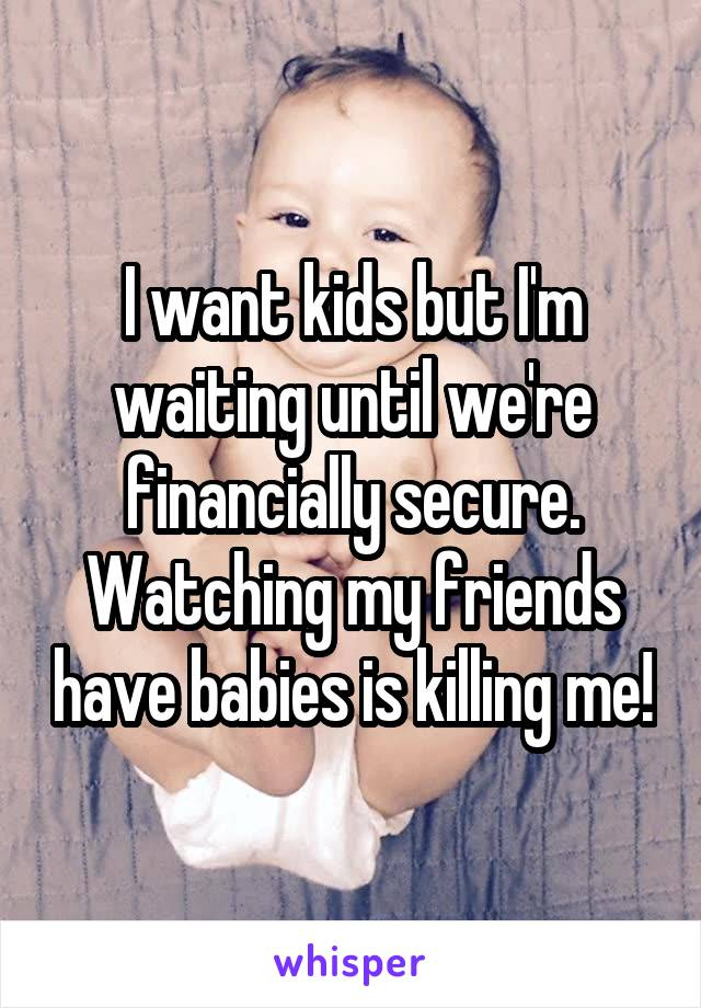 I want kids but I'm waiting until we're financially secure. Watching my friends have babies is killing me!