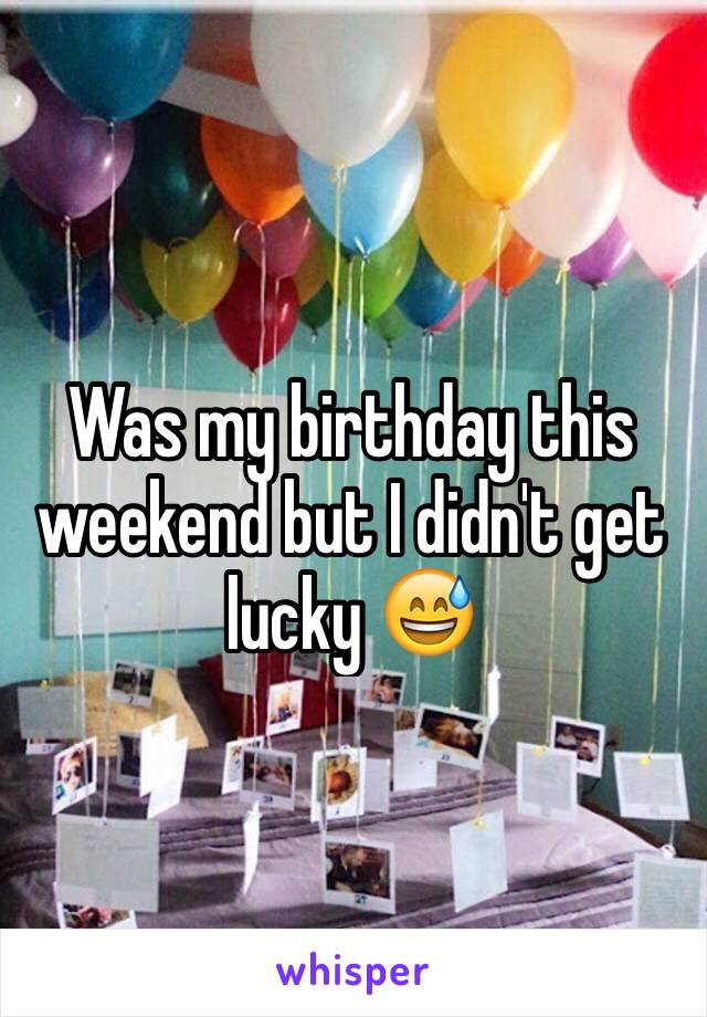 Was my birthday this weekend but I didn't get lucky 😅