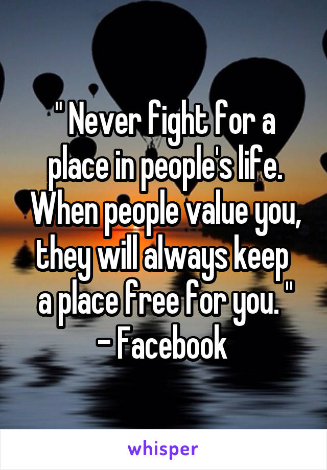""""""" Never fight for a place in people's life. When people value you, they will always keep  a place free for you. """" - Facebook"""