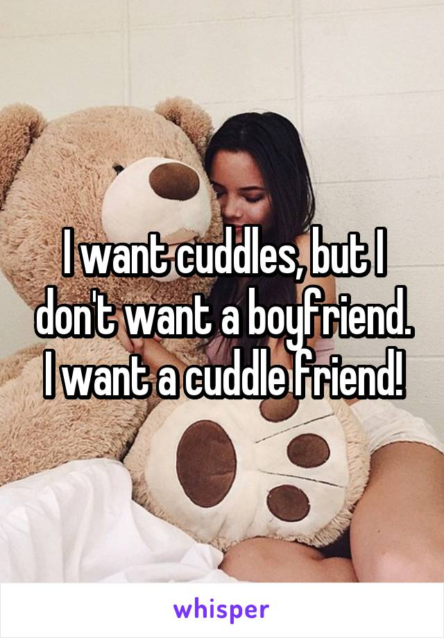 I want cuddles, but I don't want a boyfriend. I want a cuddle friend!