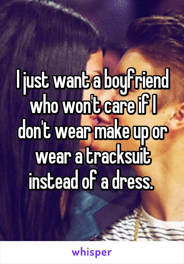 I just want a boyfriend who won't care if I don't wear make up or wear a tracksuit instead of a dress.
