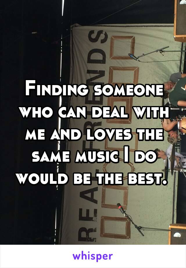 Finding someone who can deal with me and loves the same music I do would be the best.