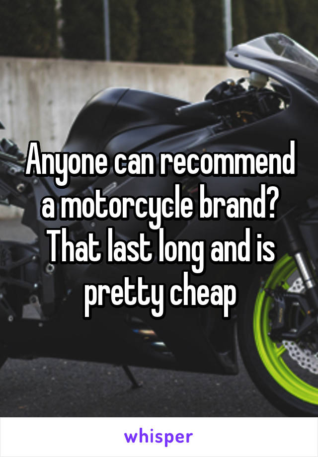Anyone can recommend a motorcycle brand? That last long and is pretty cheap