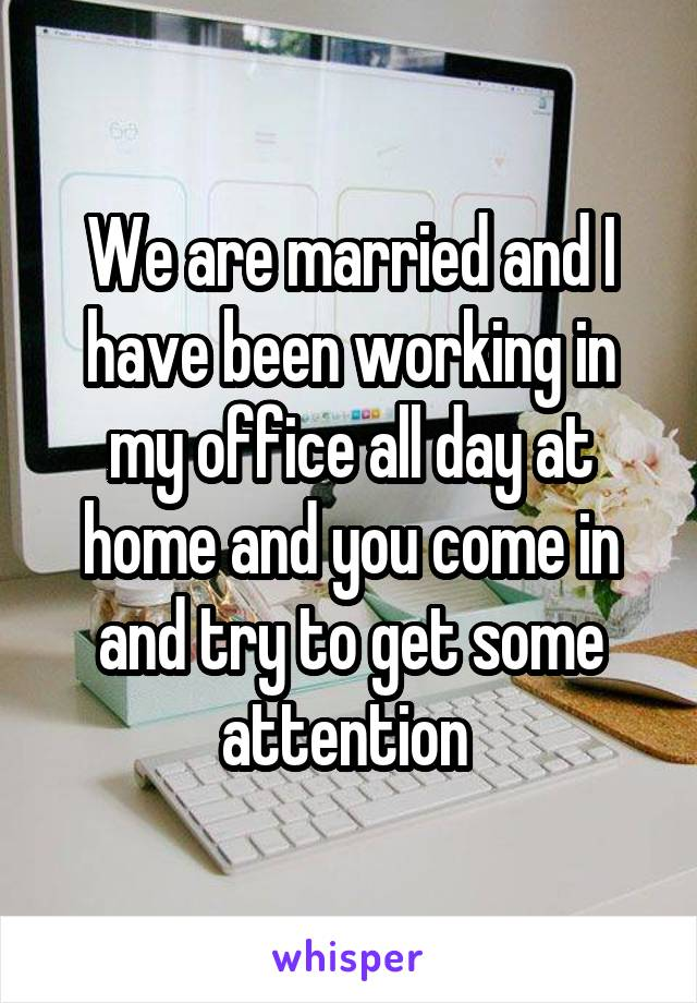 We are married and I have been working in my office all day at home and you come in and try to get some attention
