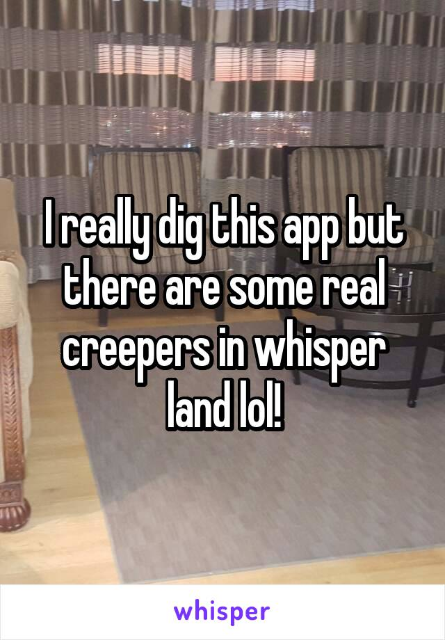 I really dig this app but there are some real creepers in whisper land lol!
