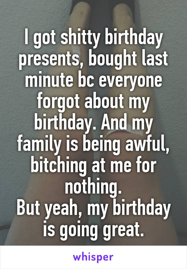 I got shitty birthday presents, bought last minute bc everyone forgot about my birthday. And my family is being awful, bitching at me for nothing. But yeah, my birthday is going great.