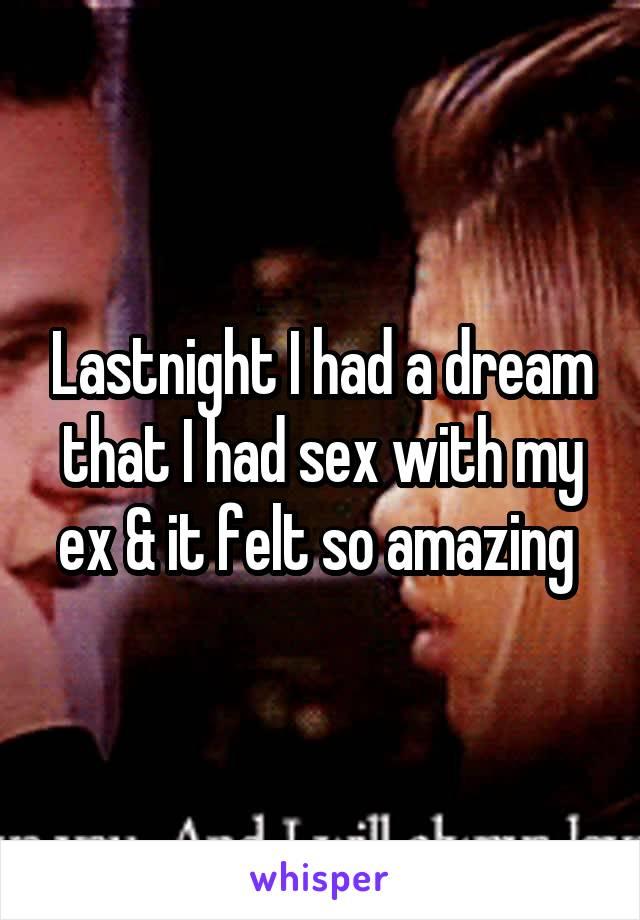 Lastnight I had a dream that I had sex with my ex & it felt so amazing