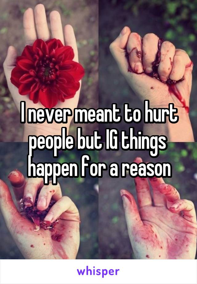 I never meant to hurt people but IG things  happen for a reason
