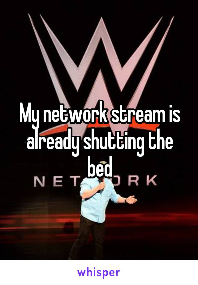 My network stream is already shutting the bed