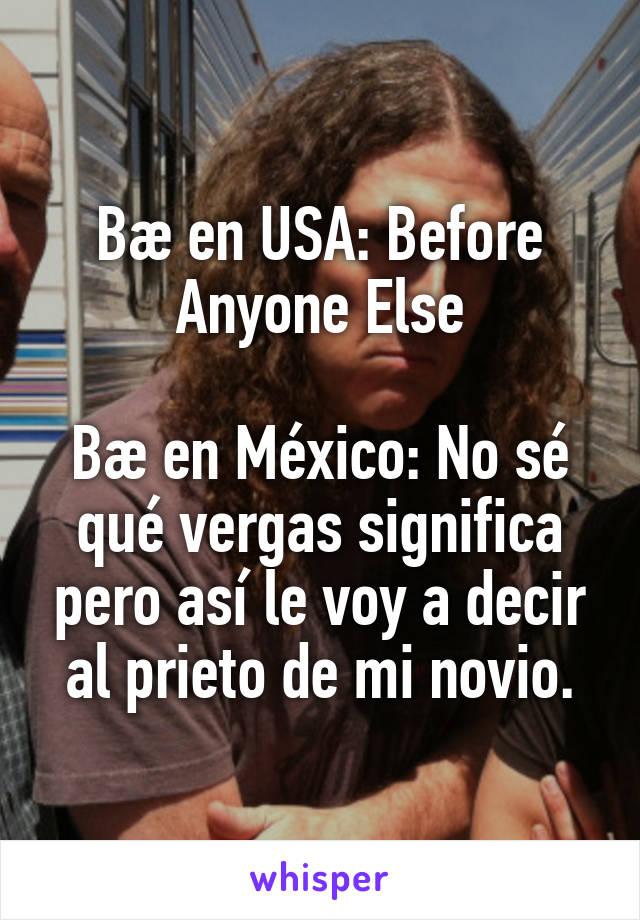 Bæ en USA: Before Anyone Else  Bæ en México: No sé qué vergas significa pero así le voy a decir al prieto de mi novio.