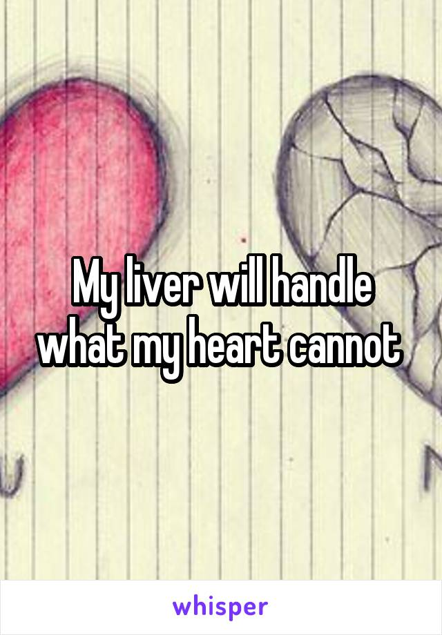 My liver will handle what my heart cannot