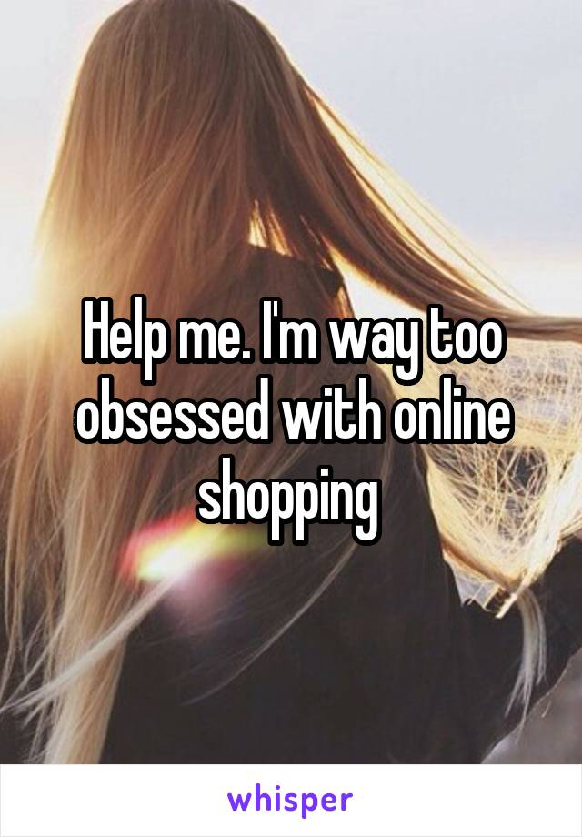 Help me. I'm way too obsessed with online shopping
