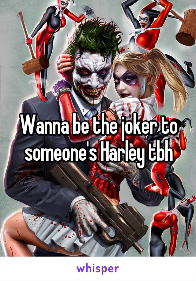 Wanna be the joker to someone's Harley tbh