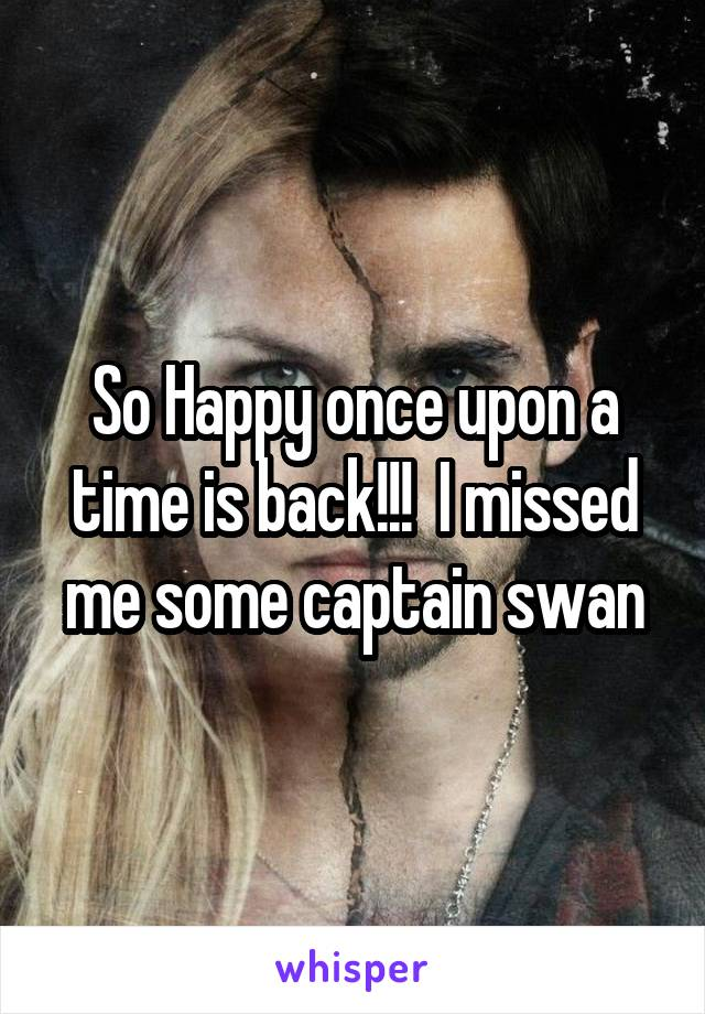 So Happy once upon a time is back!!!  I missed me some captain swan