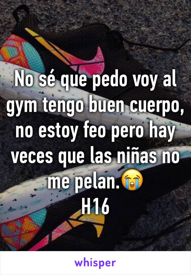 No sé que pedo voy al gym tengo buen cuerpo, no estoy feo pero hay veces que las niñas no me pelan.😭 H16