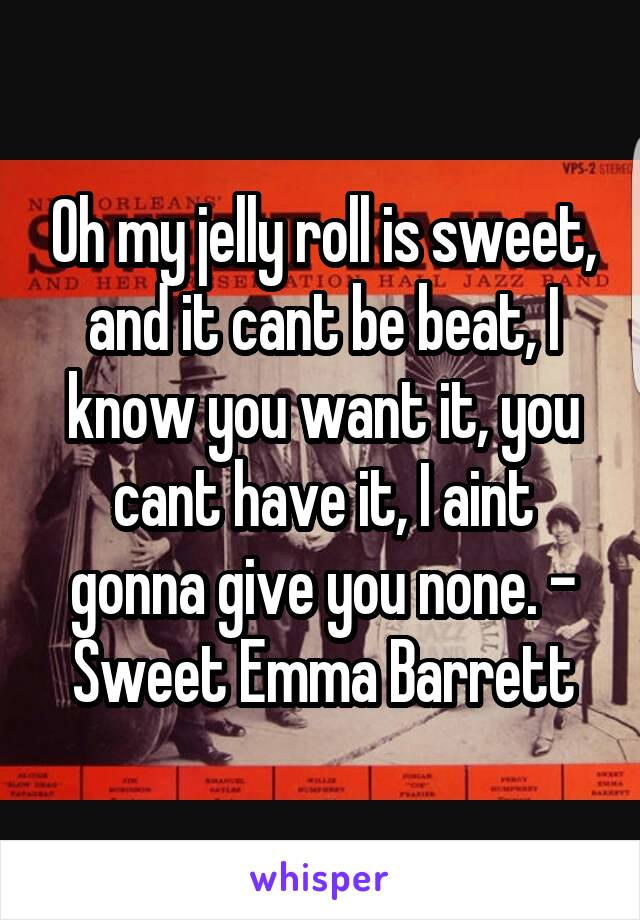 Oh my jelly roll is sweet, and it cant be beat, I know you want it, you cant have it, I aint gonna give you none. - Sweet Emma Barrett