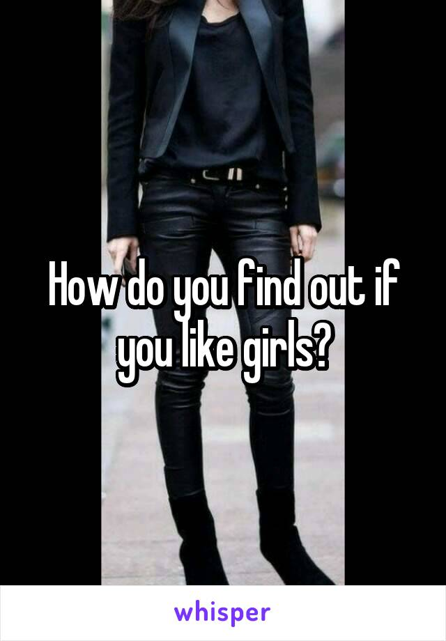 How do you find out if you like girls?