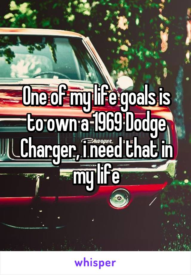 One of my life goals is to own a 1969 Dodge Charger, i need that in my life
