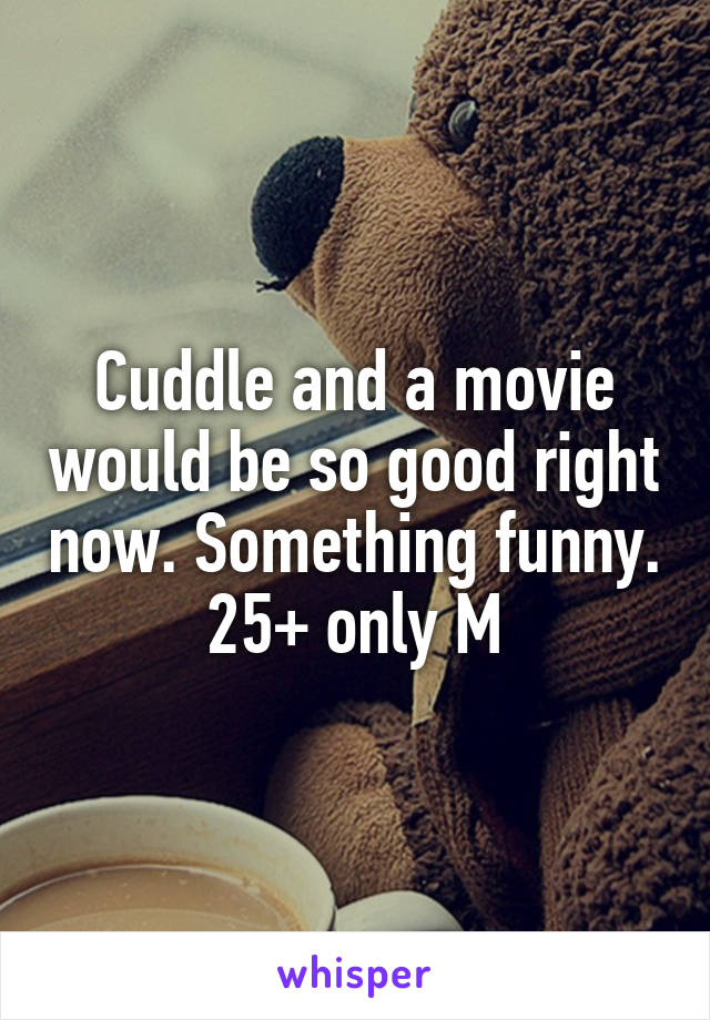 Cuddle and a movie would be so good right now. Something funny. 25+ only M