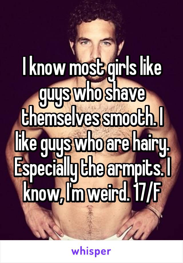 I know most girls like guys who shave themselves smooth. I like guys who are hairy. Especially the armpits. I know, I'm weird. 17/F