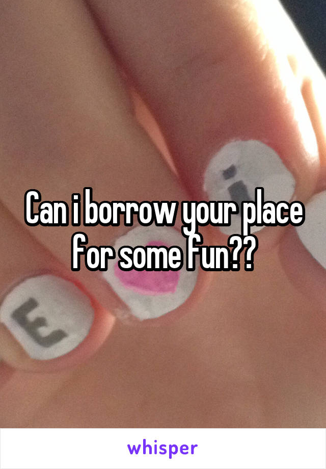 Can i borrow your place for some fun??