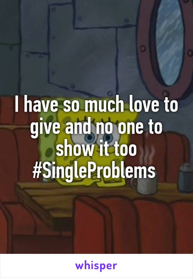 I have so much love to give and no one to show it too #SingleProblems
