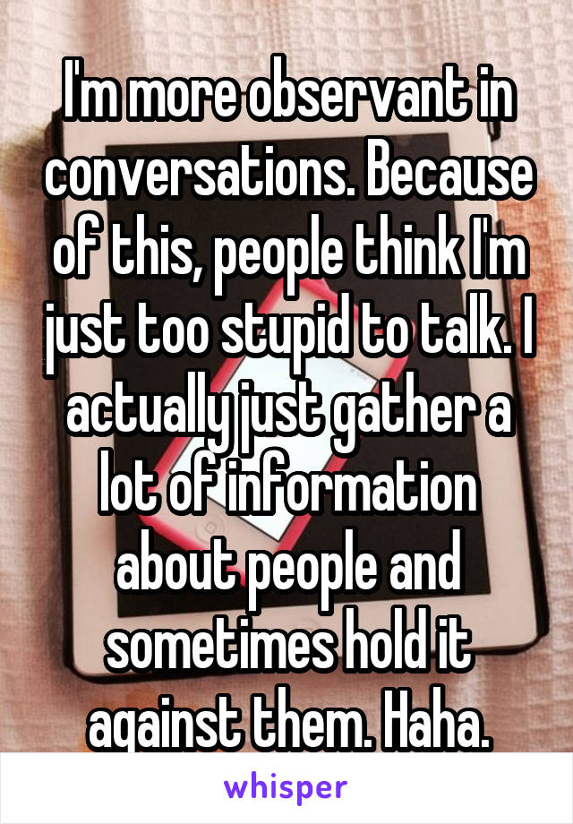 I'm more observant in conversations. Because of this, people think I'm just too stupid to talk. I actually just gather a lot of information about people and sometimes hold it against them. Haha.
