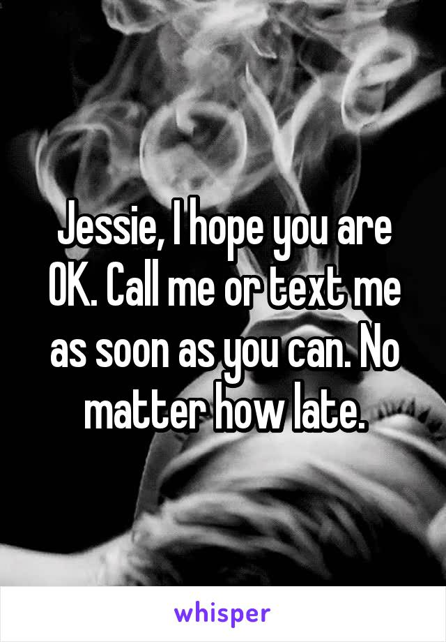 Jessie, I hope you are OK. Call me or text me as soon as you can. No matter how late.