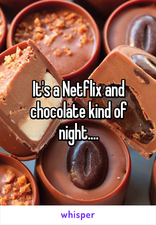 It's a Netflix and chocolate kind of night....