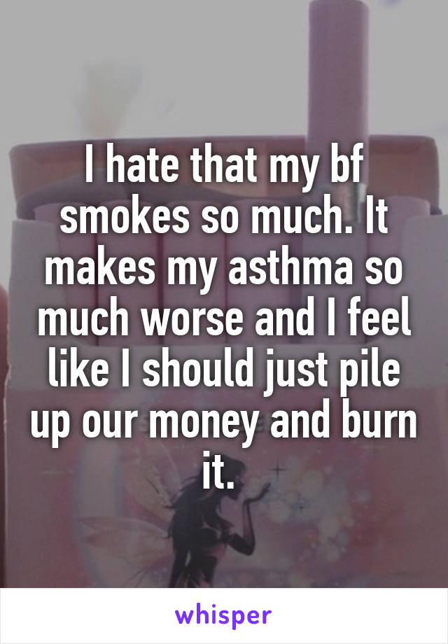 I hate that my bf smokes so much. It makes my asthma so much worse and I feel like I should just pile up our money and burn it.