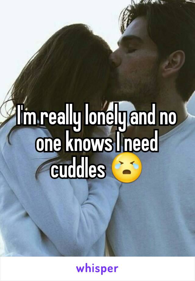 I'm really lonely and no one knows I need cuddles 😭