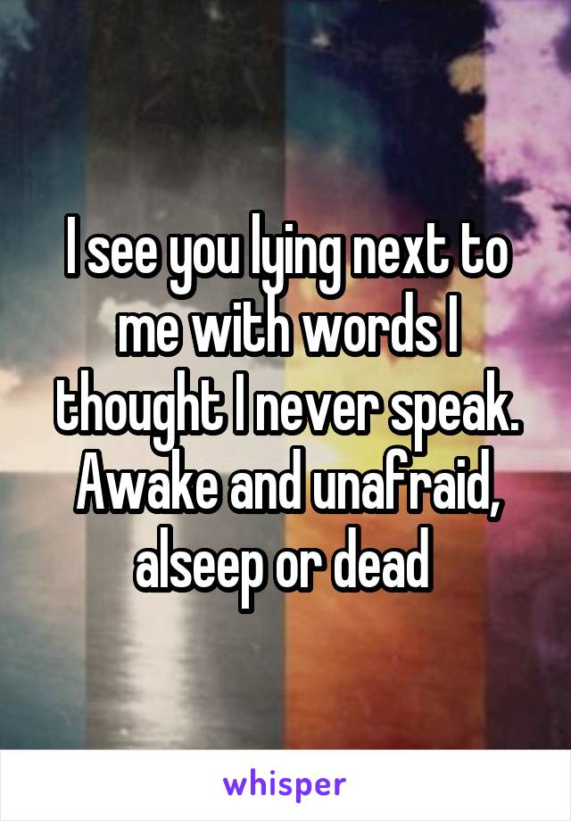 I see you lying next to me with words I thought I never speak. Awake and unafraid, alseep or dead