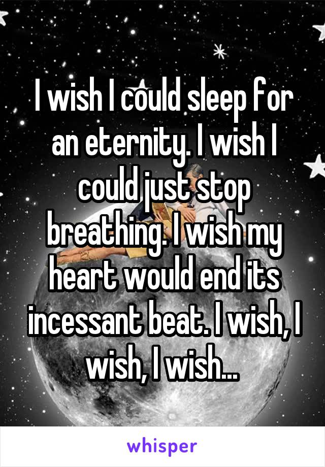 I wish I could sleep for an eternity. I wish I could just stop breathing. I wish my heart would end its incessant beat. I wish, I wish, I wish...