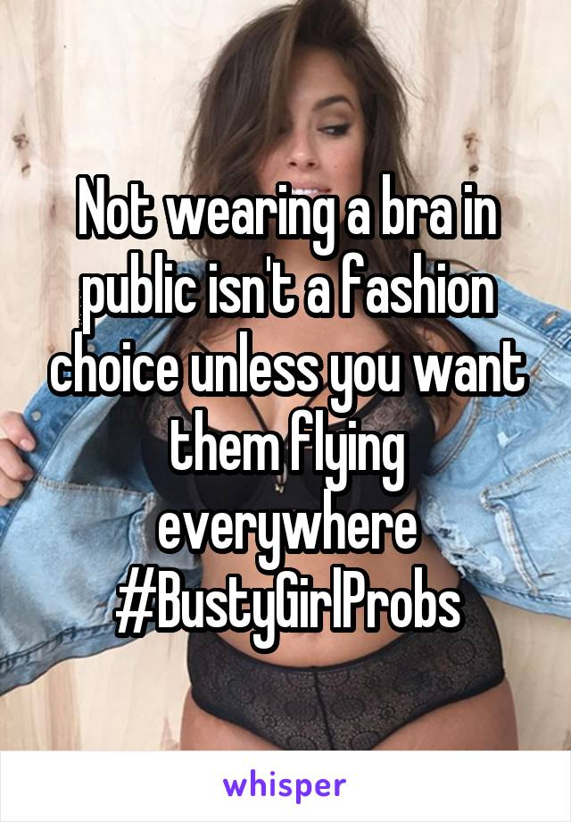 Not wearing a bra in public isn't a fashion choice unless you want them flying everywhere #BustyGirlProbs