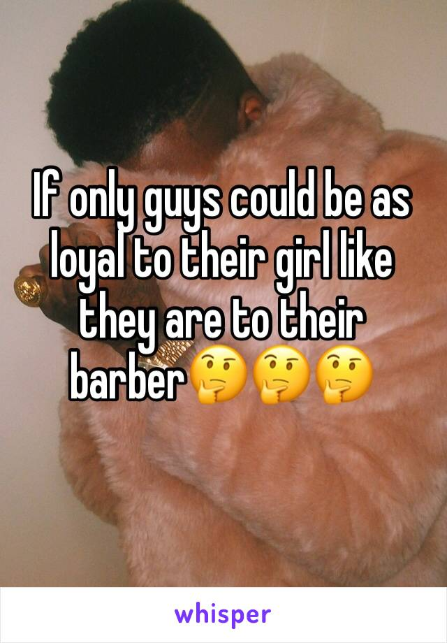 If only guys could be as loyal to their girl like they are to their barber🤔🤔🤔