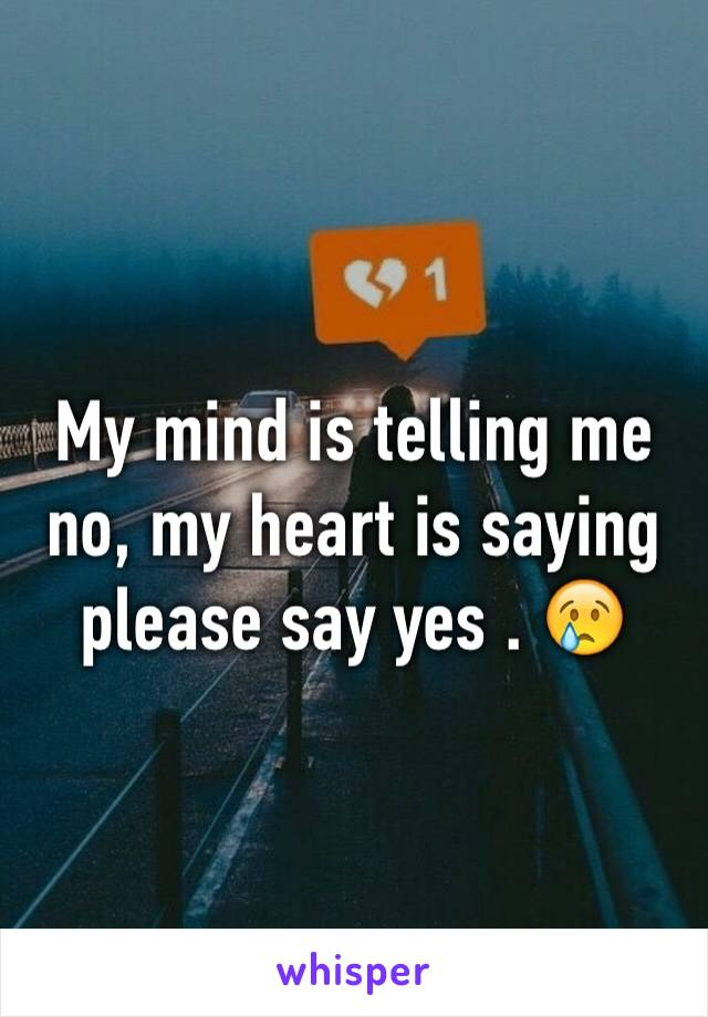 My mind is telling me no, my heart is saying please say yes . 😢