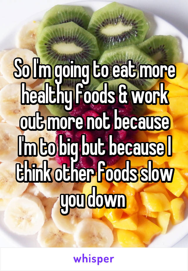 So I'm going to eat more healthy foods & work out more not because I'm to big but because I think other foods slow you down