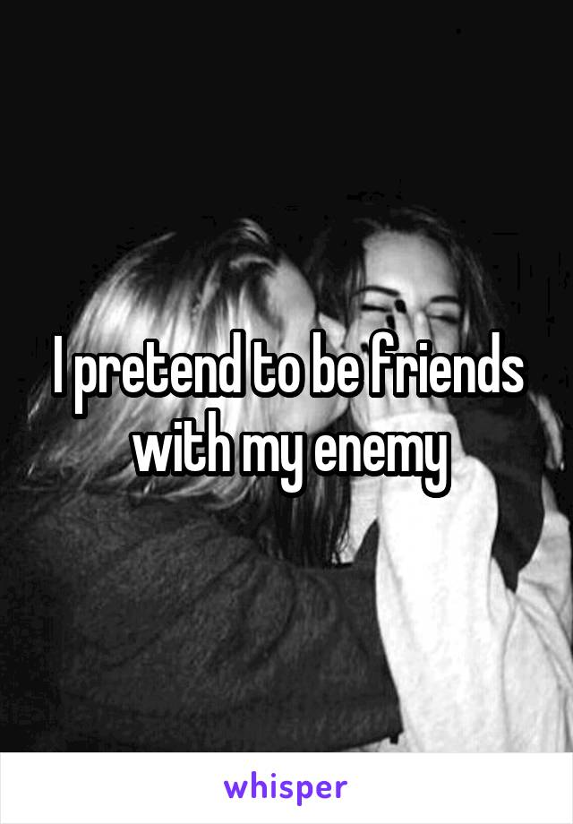 I pretend to be friends with my enemy