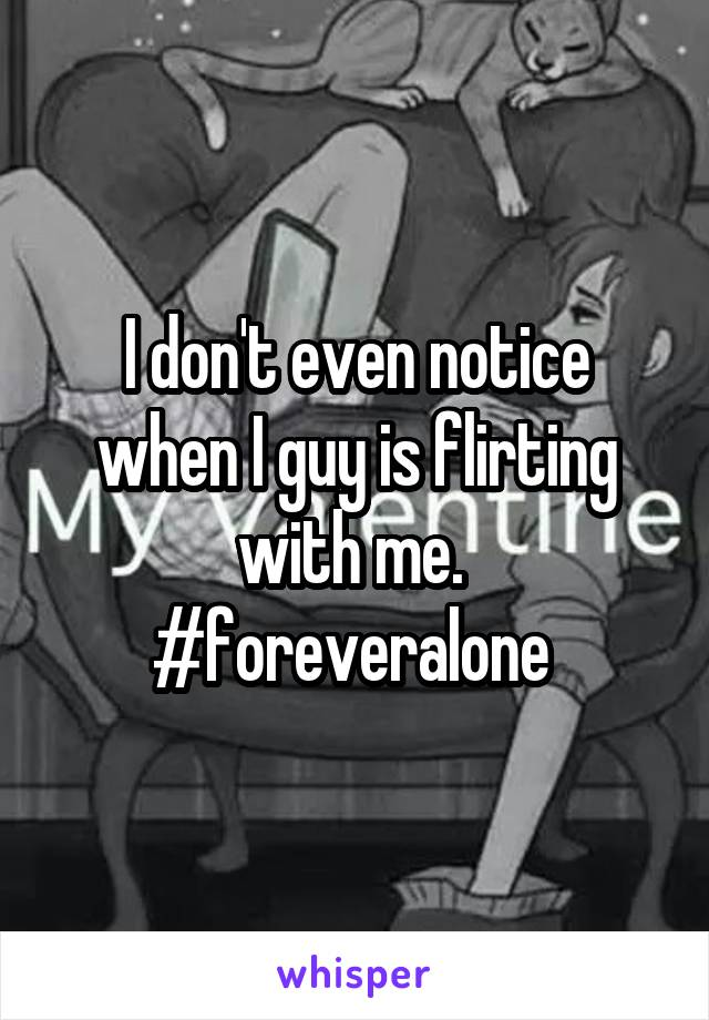 I don't even notice when I guy is flirting with me.  #foreveralone