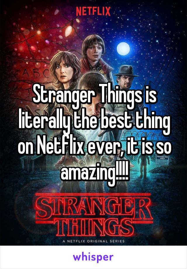 Stranger Things is literally the best thing on Netflix ever, it is so amazing!!!!