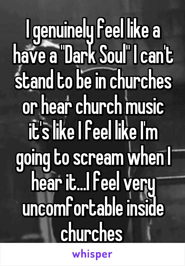 """I genuinely feel like a have a """"Dark Soul"""" I can't stand to be in churches or hear church music it's like I feel like I'm going to scream when I hear it...I feel very uncomfortable inside churches"""