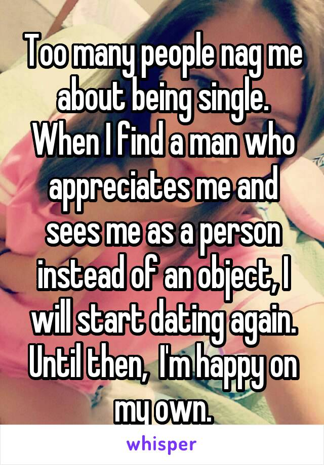 Too many people nag me about being single. When I find a man who appreciates me and sees me as a person instead of an object, I will start dating again. Until then,  I'm happy on my own.