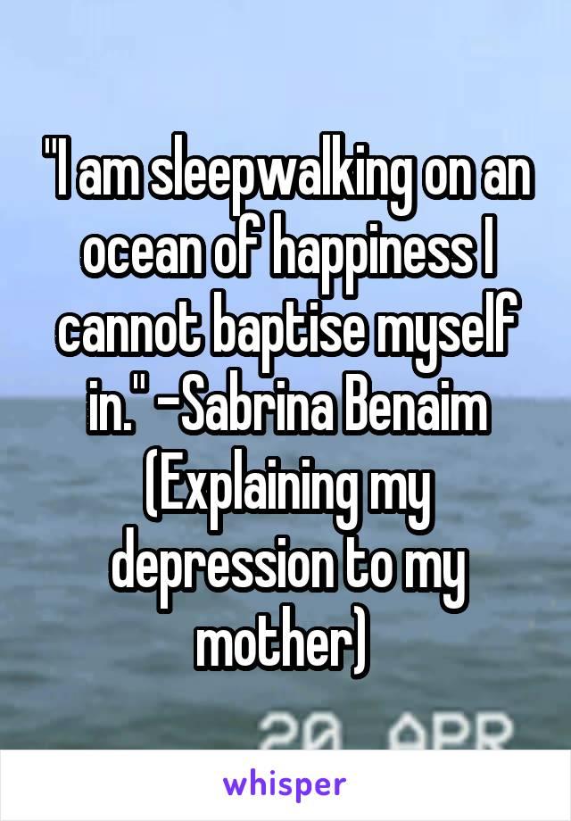 """I am sleepwalking on an ocean of happiness I cannot baptise myself in."" -Sabrina Benaim (Explaining my depression to my mother)"