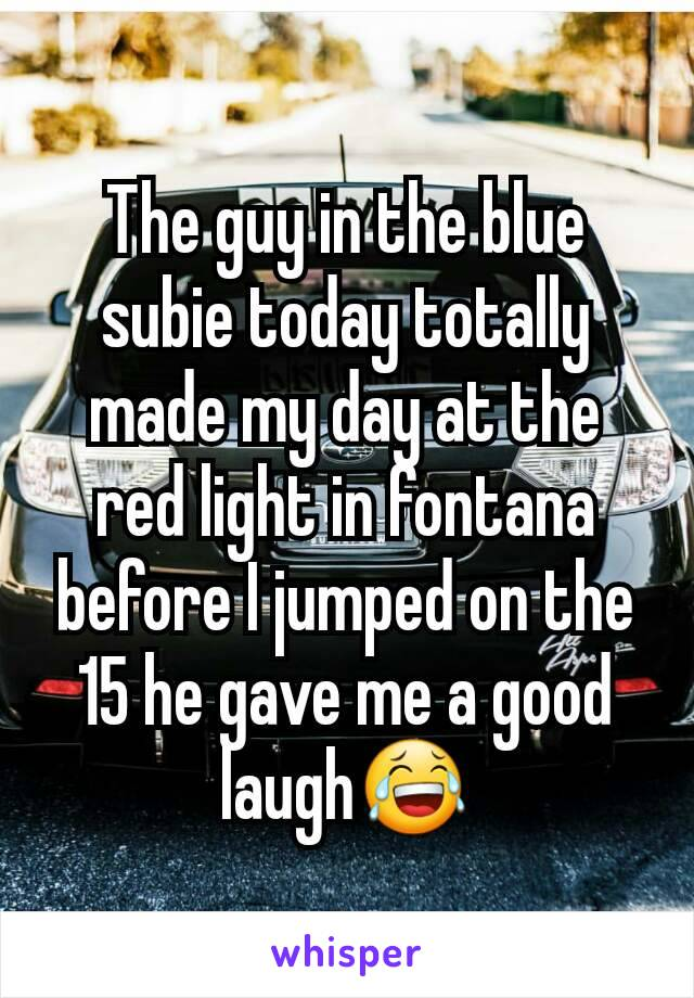 The guy in the blue subie today totally made my day at the red light in fontana before I jumped on the 15 he gave me a good laugh😂