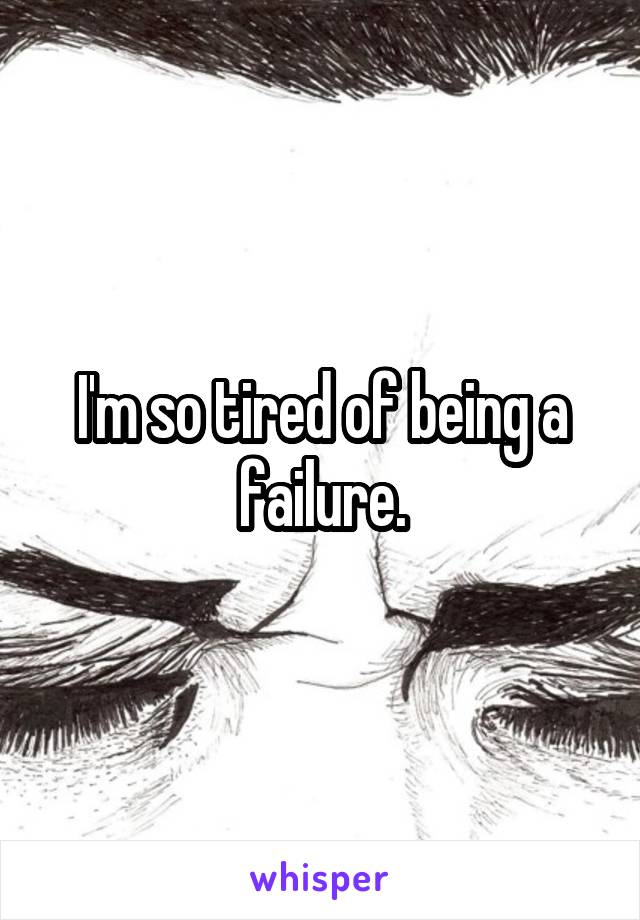 I'm so tired of being a failure.