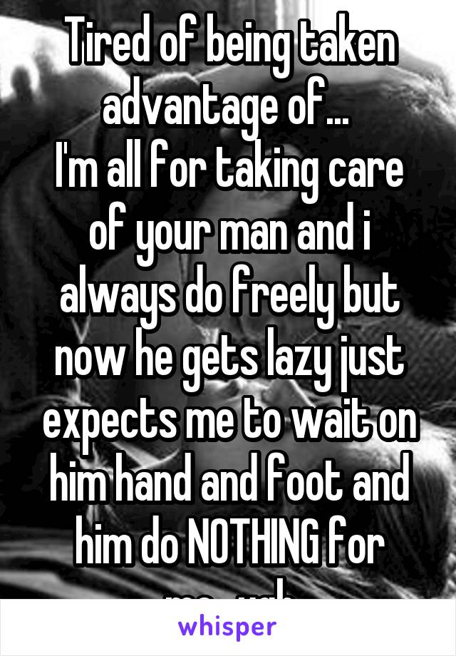 Tired of being taken advantage of...  I'm all for taking care of your man and i always do freely but now he gets lazy just expects me to wait on him hand and foot and him do NOTHING for me...ugh