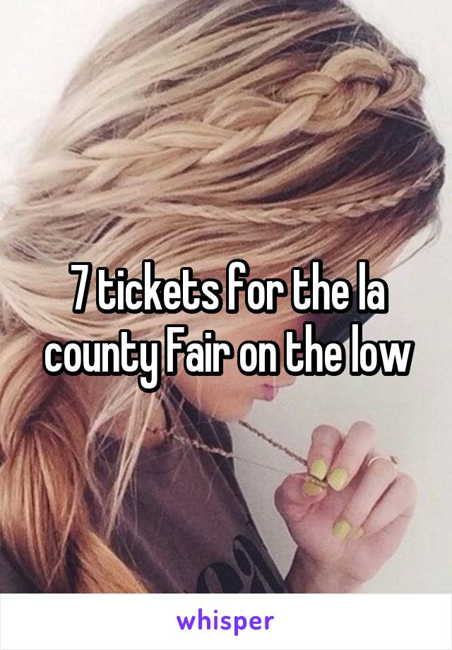 7 tickets for the la county Fair on the low