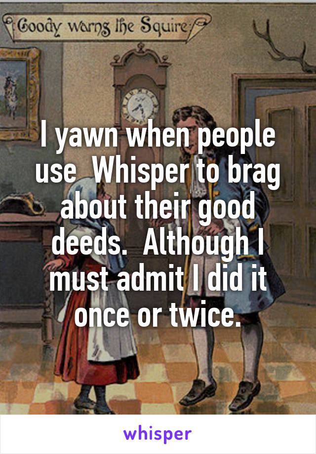 I yawn when people use  Whisper to brag about their good deeds.  Although I must admit I did it once or twice.