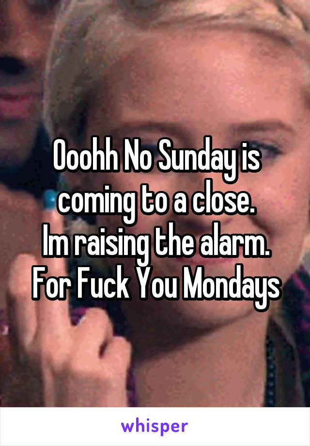 Ooohh No Sunday is coming to a close. Im raising the alarm. For Fuck You Mondays